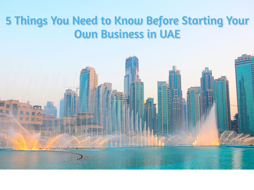 5 Things You Need to Know Before Starting Your Own Business in UAE