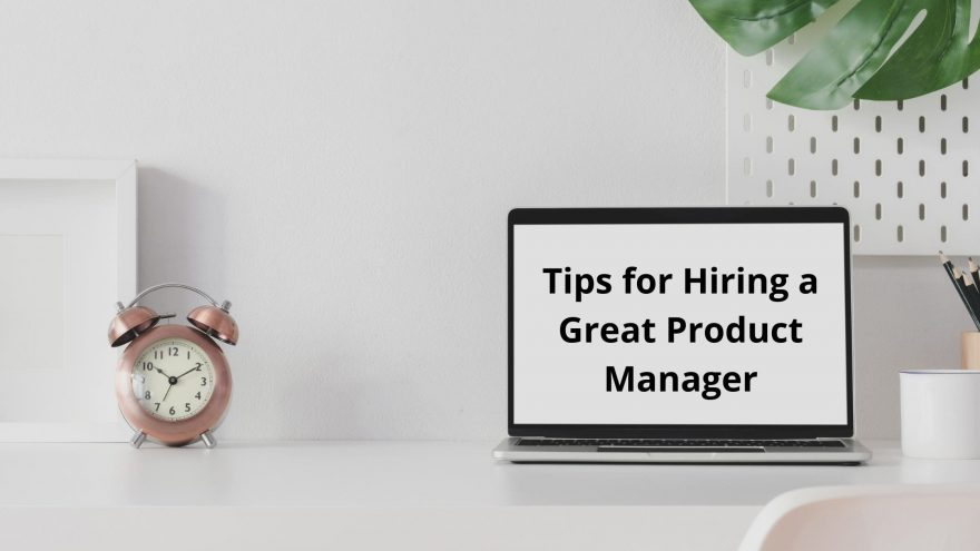 8 Tips for Hiring a Great Product Manager