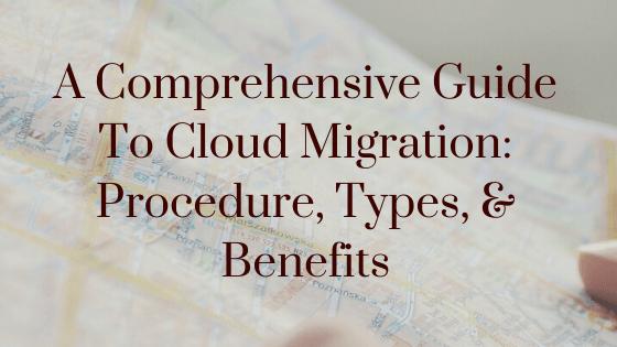 A Comprehensive Guide To Cloud Migration Procedure, Types, & Benefits
