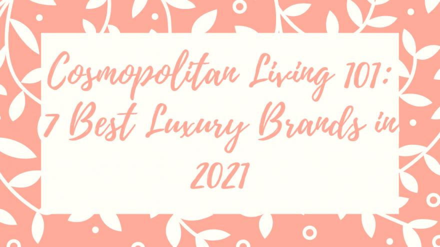 Cosmopolitan Living 101 7 Best Luxury Brands in 2021