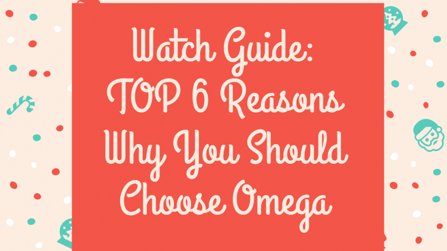 Watch Guide TOP 6 Reasons Why You Should Choose Omega