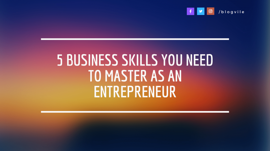 5 Business Skills You Need to Master as an Entrepreneur