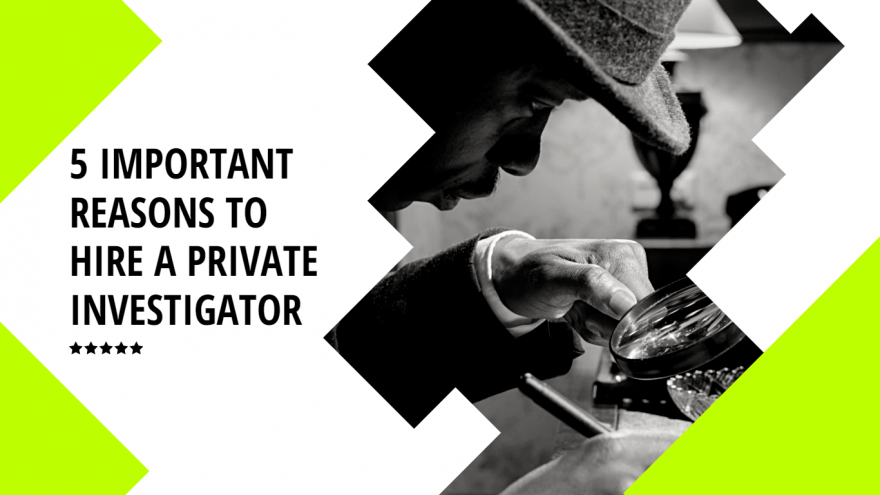 5 Important Reasons to Hire a Private Investigator