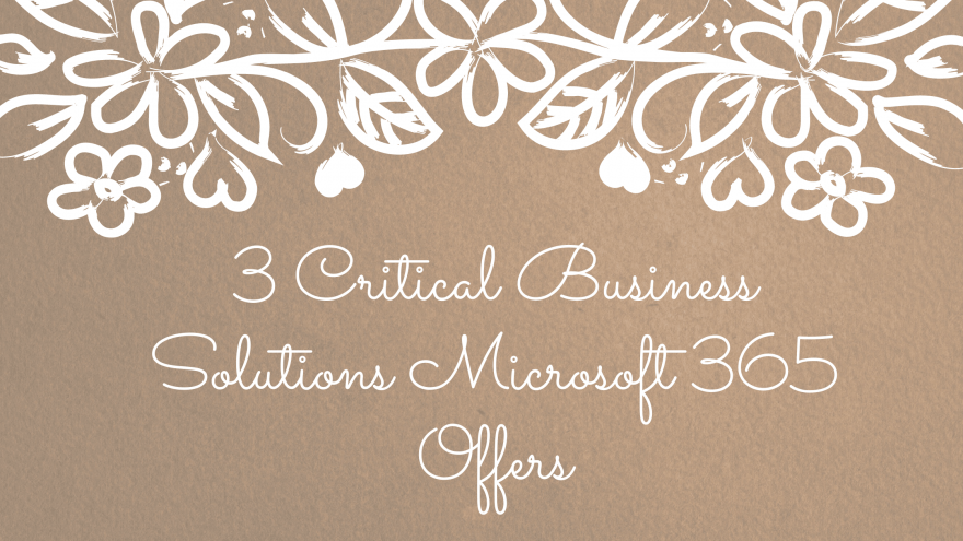 3 Critical Business Solutions Microsoft 365 Offers