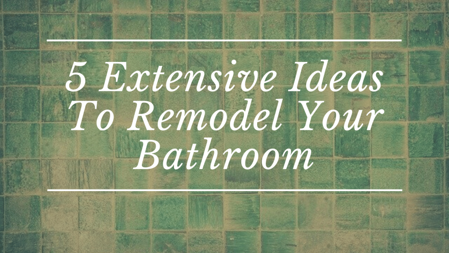 5 Extensive Ideas To Remodel Your Bathroom