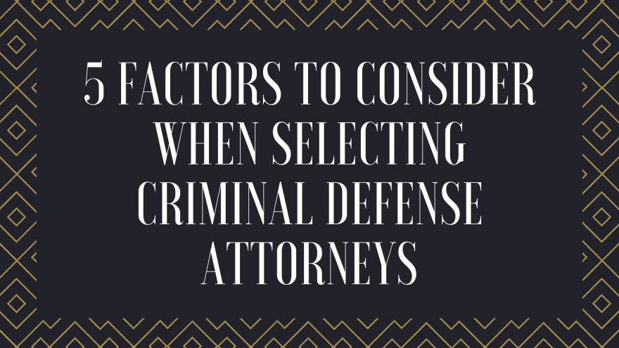 5 Factors to Consider When Selecting Criminal Defense Attorneys