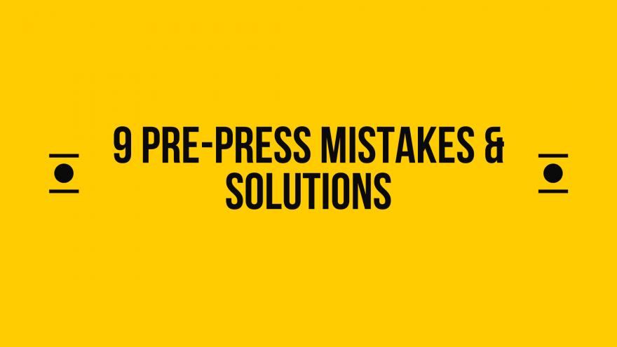 9 Pre-Press Mistakes & Solutions