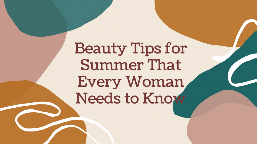 Beauty Tips for Summer That Every Woman Needs to Know