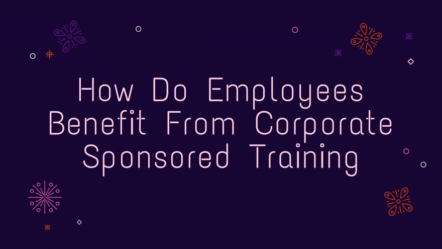 How Do Employees Benefit From Corporate Sponsored Training