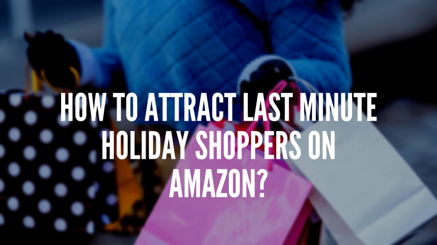 How To Attract Last Minute Holiday Shoppers on Amazon