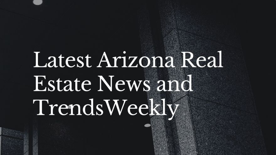 Latest Arizona Real Estate News and Trends