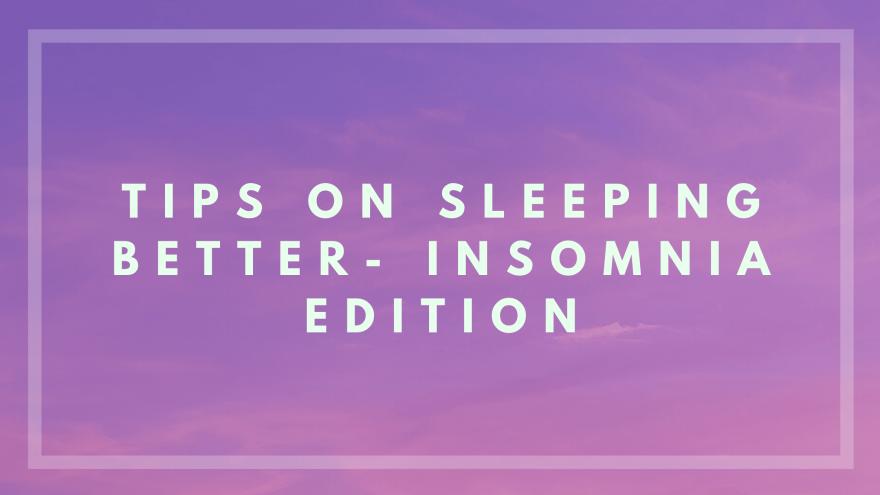 Tips on Sleeping Better- Insomnia Edition