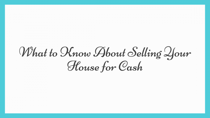 What to Know About Selling Your House for Cash