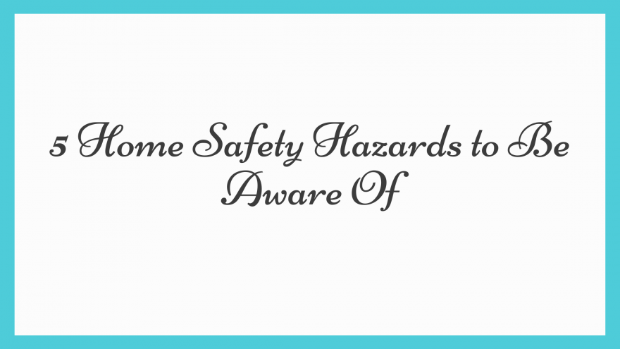 5 Home Safety Hazards to Be Aware Of