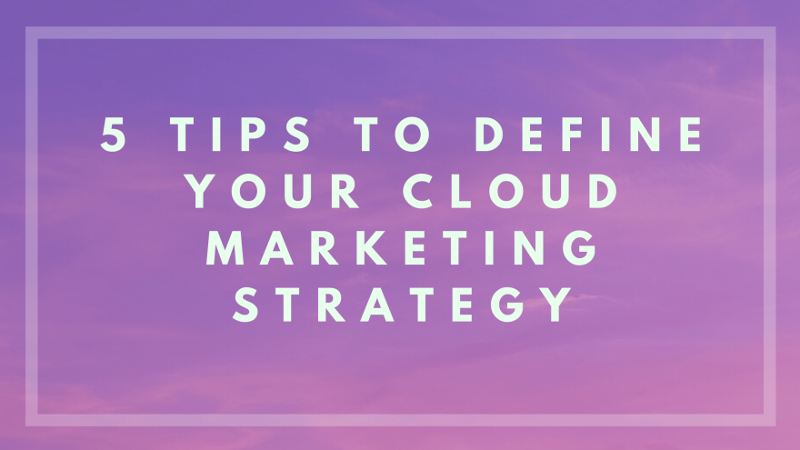 5 Tips to Define your Cloud Marketing Strategy