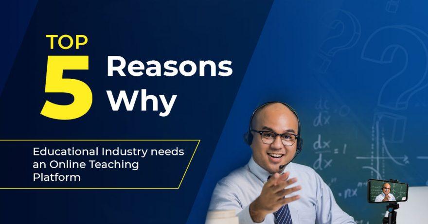 Top 5 Reasons Why Educational Industry need an Online teaching platform
