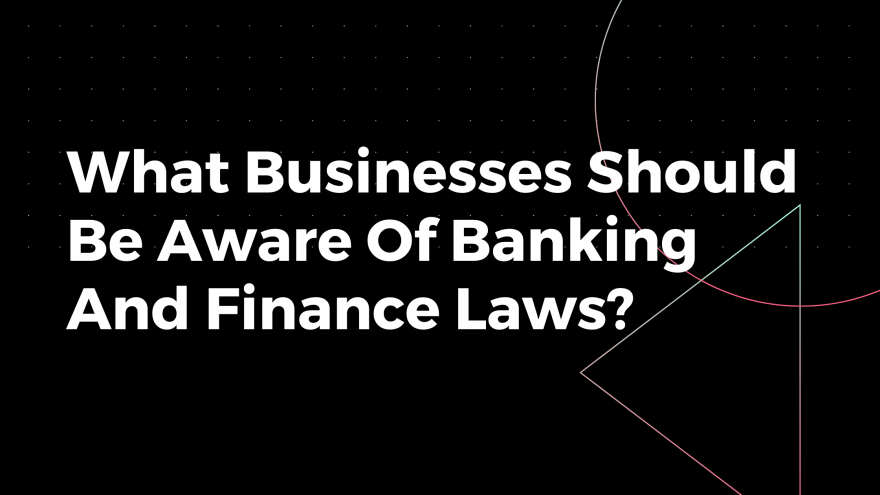 What Businesses Should Be Aware Of Banking And Finance Laws